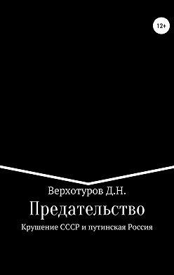 Дмитрий Верхотуров - Предательство. Крушение СССР и путинская Россия