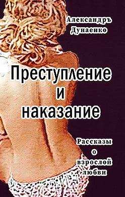 Александръ Дунаенко - Преступление инаказание. Рассказы для очень взрослых