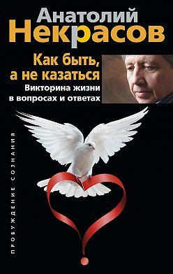 Анатолий Некрасов - Как быть, а не казаться. Викторина жизни в вопросах и ответах