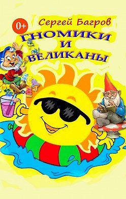 Сергей Багров - Гномики и великаны. Сказки в стихах