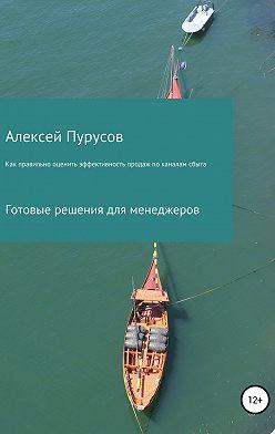 Алексей Пурусов - Как правильно оценить эффективность продаж по каналам сбыта. Готовые решения для менеджеров