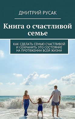 Дмитрий Русак - Книга осчастливой семье. Как сделать семью счастливой и сохранить это состояние напротяжении всей жизни