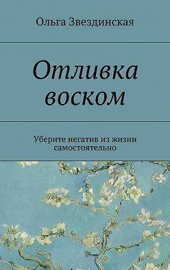 Ольга Звездинская - Отливка воском. Уберите негатив изжизни самостоятельно