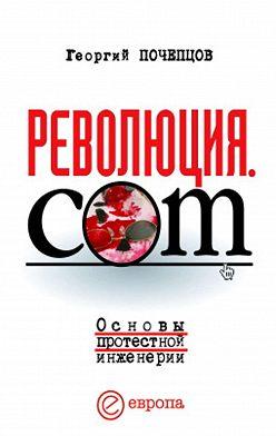 Георгий Почепцов - Революция.com: Основы протестной инженерии
