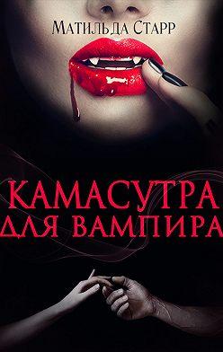 Матильда Старр - Камасутра для вампира