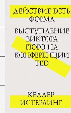Келлер Истерлинг - Действие есть форма: Выступление Виктора Гюго на конференции TED