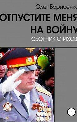 Олег Борисенко - Отпустите меня на войну