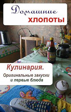 Неустановленный автор - Кулинария. Оригинальные закуски и первые блюда