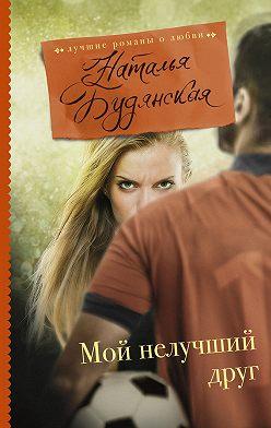 Наталья Будянская - Мой нелучший друг