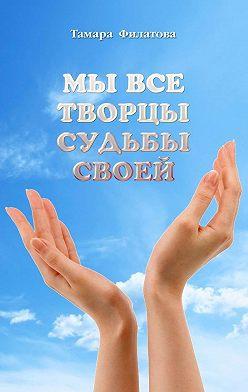 Тамара Филатова - Мы все творцы судьбы своей