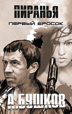 Александр Бушков - Пиранья. Первый бросок