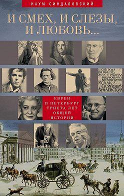 Наум Синдаловский - И смех, и слезы, и любовь… Евреи и Петербург: триста лет общей истории