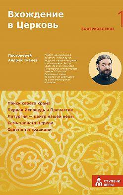 Андрей Ткачев - Вхождение в Церковь. Первая ступень: Воцерковление