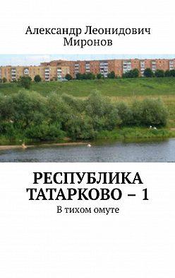 Александр Миронов - Республика Татарково–1. Втихом омуте