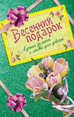Ирина Щеглова - Весенний подарок. Лучшие романы о любви для девочек