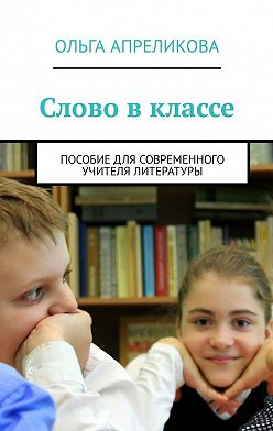 Ольга Апреликова - Слово вклассе. Пособие для современного учителя литературы