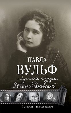 Павла Вульф - Лучшая подруга Фаины Раневской. В старом и новом театре