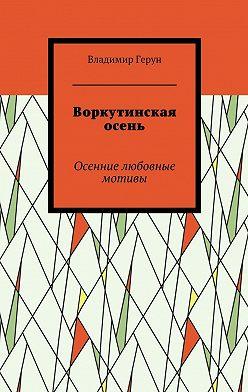 Владимир Герун - Воркутинская осень. Осенние любовные мотивы
