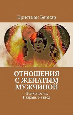 Кристиан Бернар - Отношения сженатым мужчиной. Психология. Разрыв. Развод