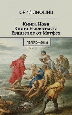 Юрий Лифшиц - Книга Иова Книга Екклесиаста Евангелие от Матфея. Переложения