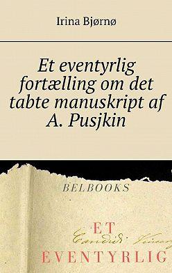 Irina Bjørnø - Et eventyrlig fortælling om det tabte manuskript af A. Pusjkin