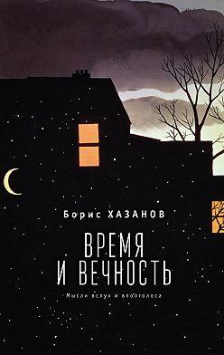 Борис Хазанов - Время и вечность. Мысли вслух и вполголоса