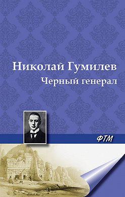 Николай Гумилев - Черный генерал