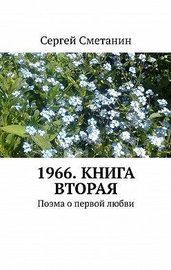 Сергей Сметанин - 1966. Книга вторая. Поэма опервой любви