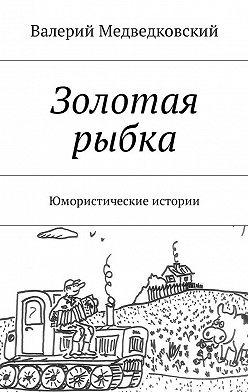 Валерий Медведковский - Золотая рыбка. Юмористические истории