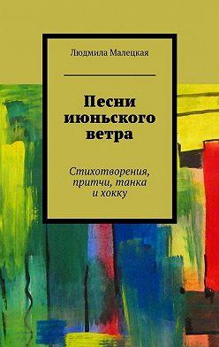 Людмила Малецкая - Песни июньского ветра. Стихотворения, притчи, танка ихокку