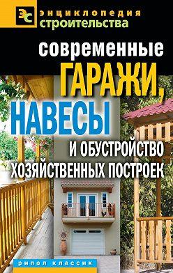 Татьяна Плотникова - Современные гаражи, навесы и обустройство хозяйственных построек