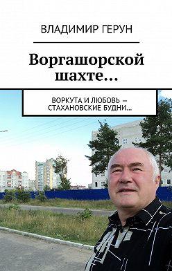 Владимир Герун - Воргашорской шахте… Воркута и любовь – стахановские будни…