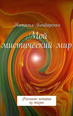 Наталья Бондаренко - Мой мистический мир. Реальные истории из жизни