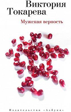 Виктория Токарева - Мужская верность (сборник)