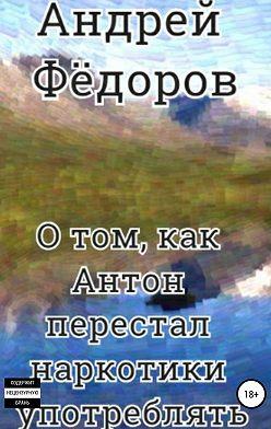Андрей Фёдоров - О том, как Антон перестал наркотики употреблять