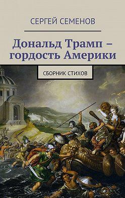 Сергей Семенов - Дональд Трамп – гордость Америки. Сборник стихов