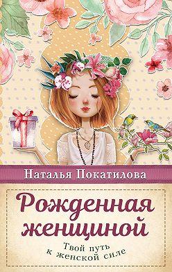 Наталья Покатилова - Рожденная женщиной. Твой путь к женской силе