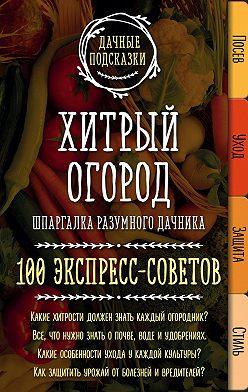 Мария Колпакова - Хитрый огород. Шпаргалка разумного дачника. 100 экспресс-советов