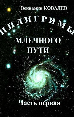 Вениамин Ковалев - Пилигримы Млечногопути. Часть первая