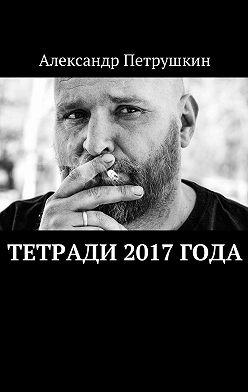 Александр Петрушкин - Тетради 2017года