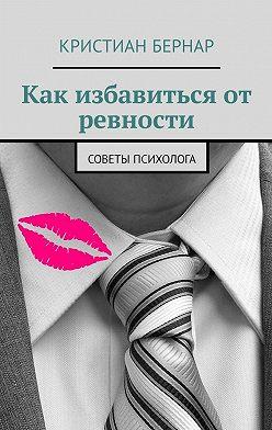 Кристиан Бернар - Как избавиться от ревности. Советы психолога