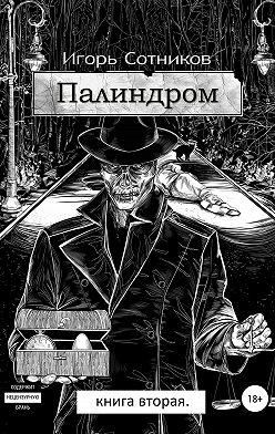 Игорь Сотников - Палиндром. Книга вторая
