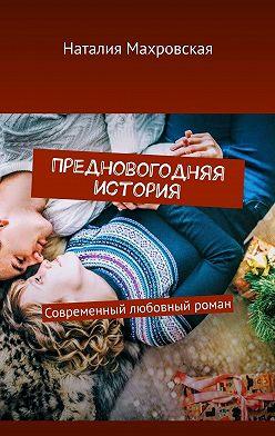 Наталия Махровская - Предновогодняя история. Современный любовный роман