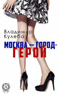 Владимир Кулеба - Москва – город-герой