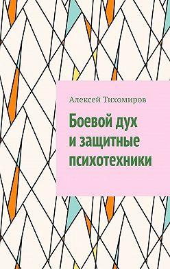Алексей Тихомиров - Боевой дух изащитные психотехники