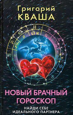 Григорий Кваша - Новый брачный гороскоп. Найди себе идеального партнера