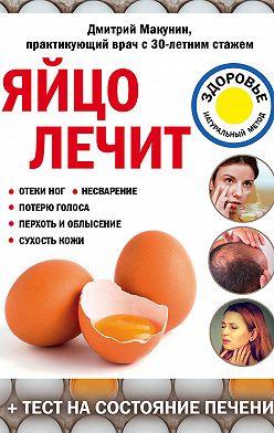 Дмитрий Макунин - Яйцо лечит: отеки ног, несварение, потерю голоса, перхоть и облысение, сухость кожи