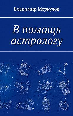Владимир Меркулов - В помощь астрологу