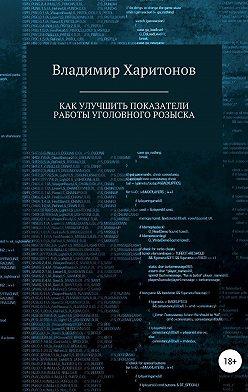 Владимир Харитонов - Как улучшить показатели работы уголовного розыска