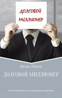Денис Панов - Долговой миллионер: как избавиться от кредитного рабства